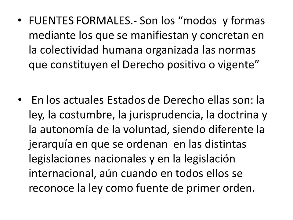 FUENTES FORMALES.- Son los modos y formas mediante los que se manifiestan y concretan en la colectividad humana organizada las normas que constituyen el Derecho positivo o vigente