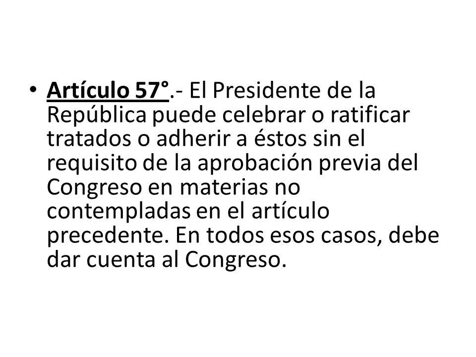 Artículo 57°.- El Presidente de la República puede celebrar o ratificar tratados o adherir a éstos sin el requisito de la aprobación previa del Congreso en materias no contempladas en el artículo precedente. En todos esos casos, debe dar cuenta al Congreso.