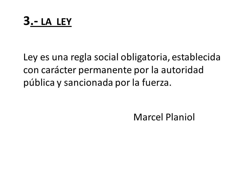 3.- LA LEY Ley es una regla social obligatoria, establecida con carácter permanente por la autoridad pública y sancionada por la fuerza.