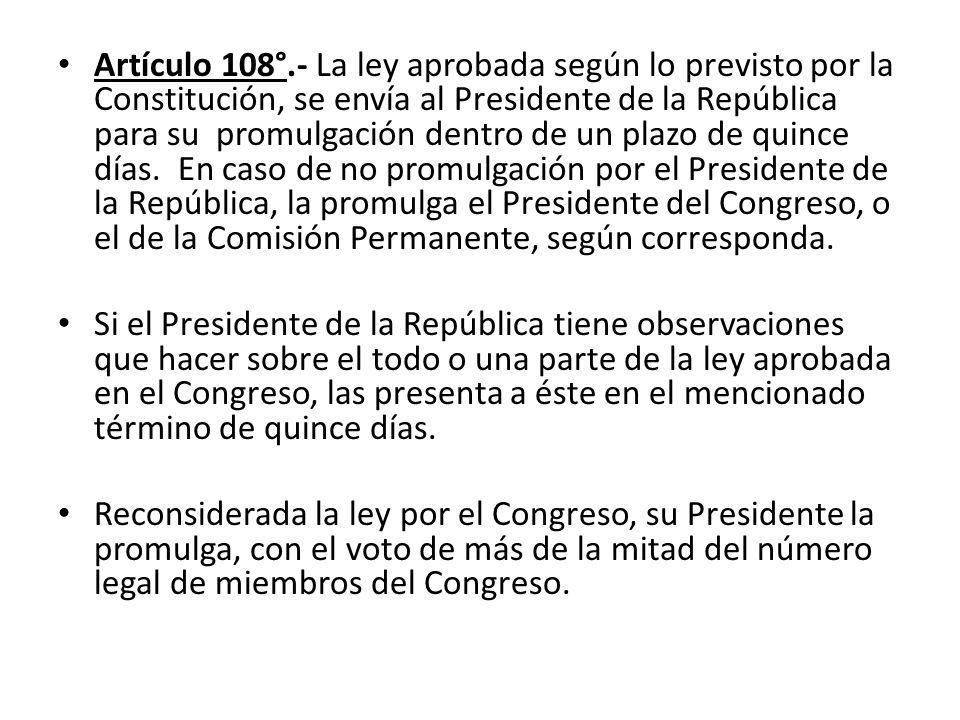 Artículo 108°.- La ley aprobada según lo previsto por la Constitución, se envía al Presidente de la República para su promulgación dentro de un plazo de quince días. En caso de no promulgación por el Presidente de la República, la promulga el Presidente del Congreso, o el de la Comisión Permanente, según corresponda.