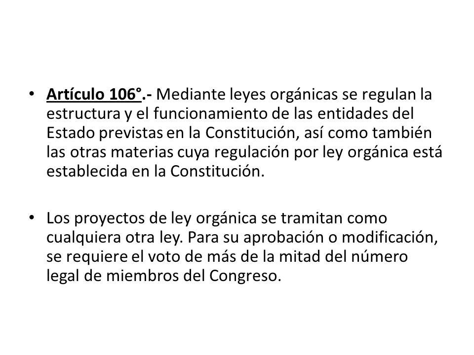 Artículo 106°.- Mediante leyes orgánicas se regulan la estructura y el funcionamiento de las entidades del Estado previstas en la Constitución, así como también las otras materias cuya regulación por ley orgánica está establecida en la Constitución.