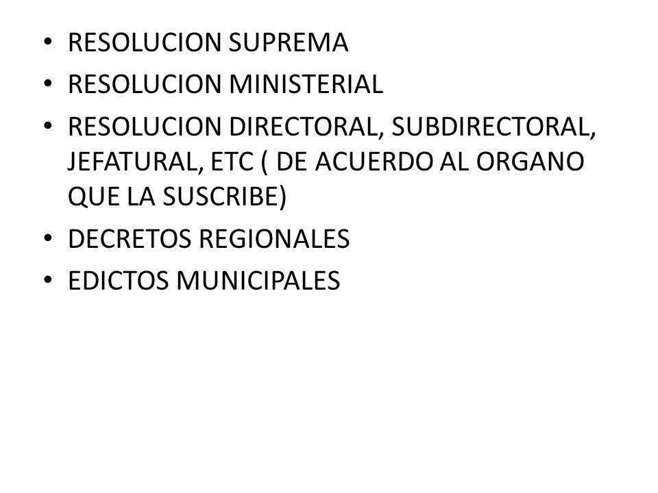 RESOLUCION SUPREMA RESOLUCION MINISTERIAL. RESOLUCION DIRECTORAL, SUBDIRECTORAL, JEFATURAL, ETC ( DE ACUERDO AL ORGANO QUE LA SUSCRIBE)