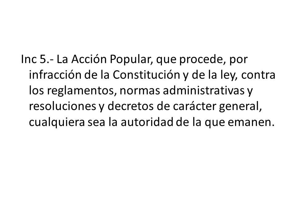 Inc 5.- La Acción Popular, que procede, por infracción de la Constitución y de la ley, contra los reglamentos, normas administrativas y resoluciones y decretos de carácter general, cualquiera sea la autoridad de la que emanen.