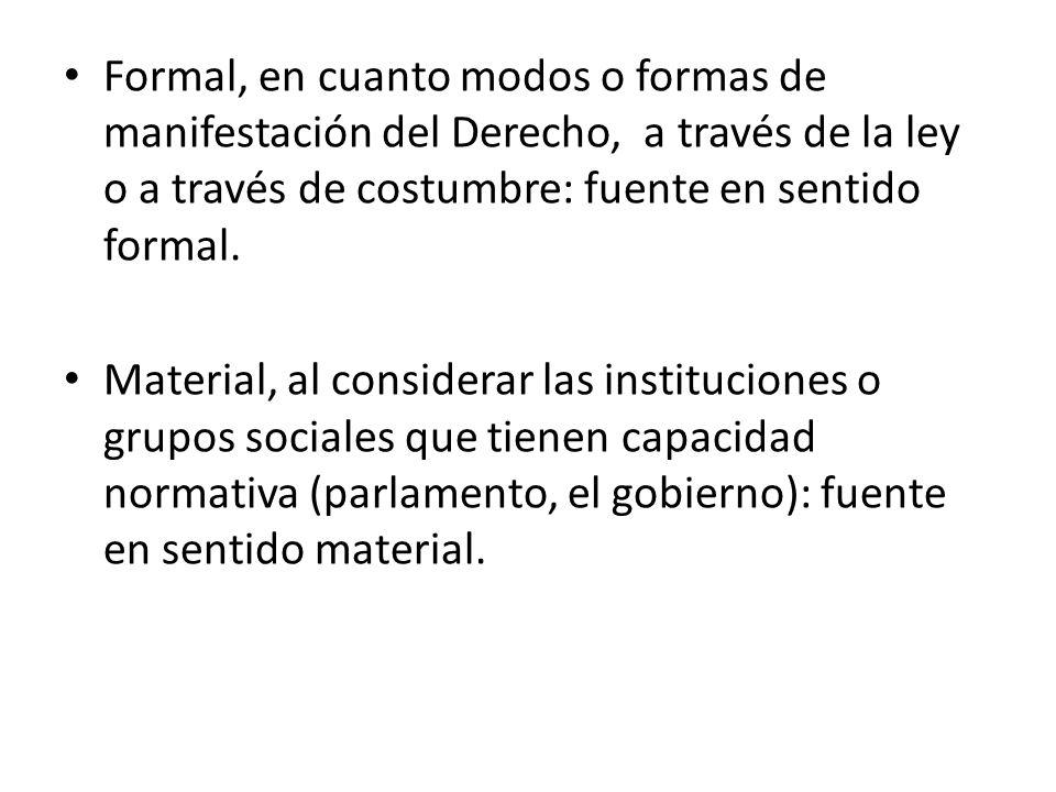 Formal, en cuanto modos o formas de manifestación del Derecho, a través de la ley o a través de costumbre: fuente en sentido formal.