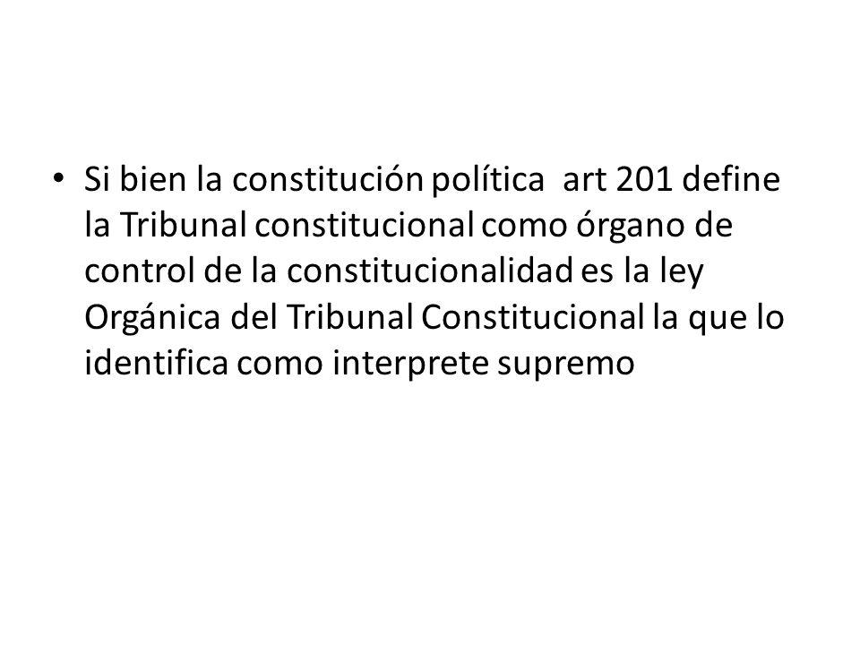 Si bien la constitución política art 201 define la Tribunal constitucional como órgano de control de la constitucionalidad es la ley Orgánica del Tribunal Constitucional la que lo identifica como interprete supremo
