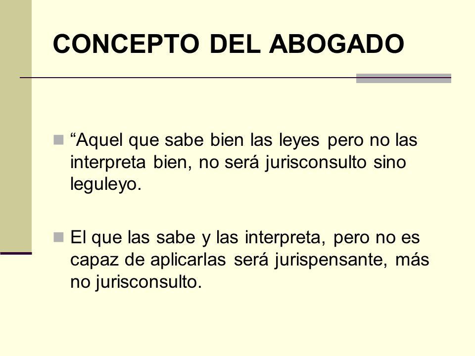 CONCEPTO DEL ABOGADO Aquel que sabe bien las leyes pero no las interpreta bien, no será jurisconsulto sino leguleyo.