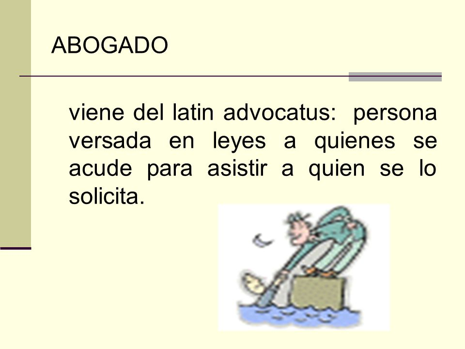 ABOGADO viene del latin advocatus: persona versada en leyes a quienes se acude para asistir a quien se lo solicita.