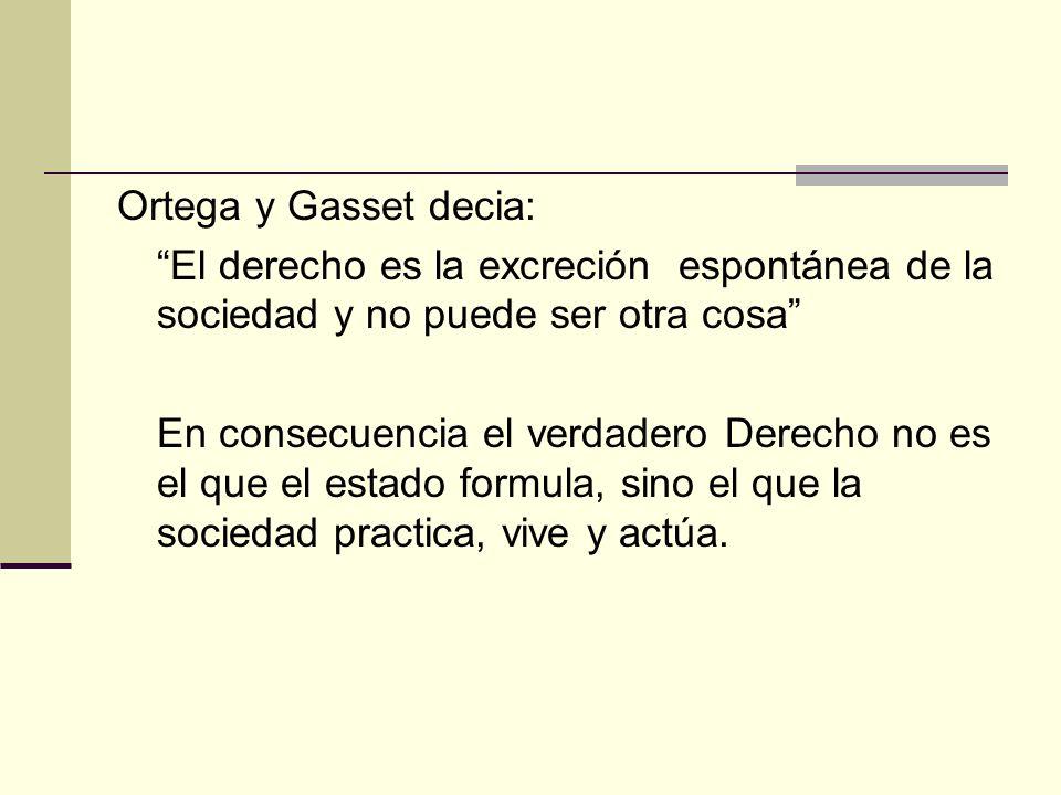 Ortega y Gasset decia: El derecho es la excreción espontánea de la sociedad y no puede ser otra cosa