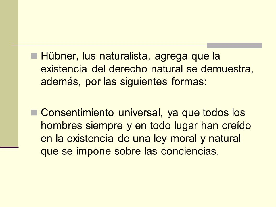 Hübner, Ius naturalista, agrega que la existencia del derecho natural se demuestra, además, por las siguientes formas: