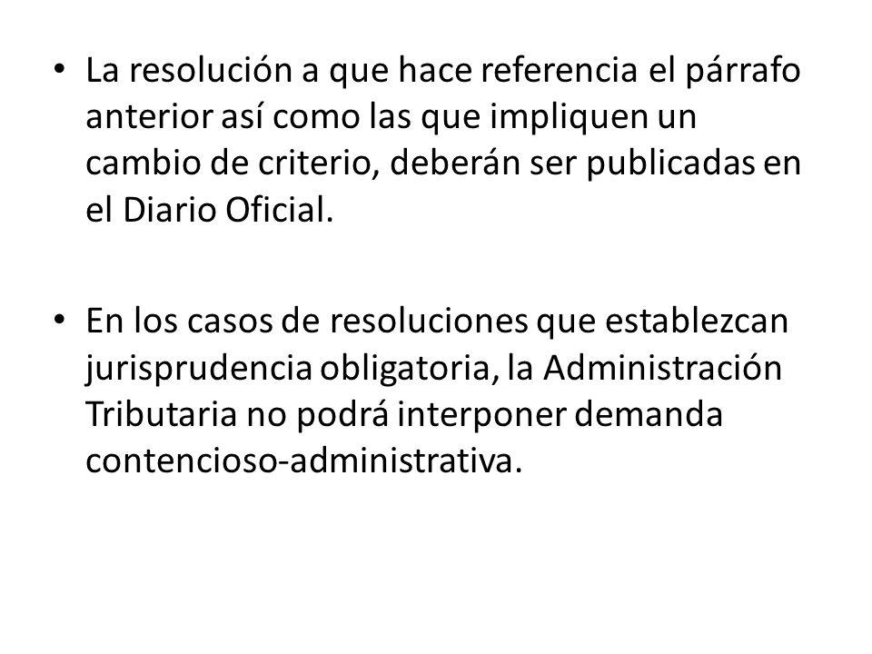 La resolución a que hace referencia el párrafo anterior así como las que impliquen un cambio de criterio, deberán ser publicadas en el Diario Oficial.