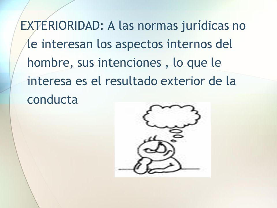EXTERIORIDAD: A las normas jurídicas no le interesan los aspectos internos del hombre, sus intenciones , lo que le interesa es el resultado exterior de la conducta