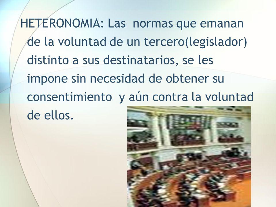 HETERONOMIA: Las normas que emanan de la voluntad de un tercero(legislador) distinto a sus destinatarios, se les impone sin necesidad de obtener su consentimiento y aún contra la voluntad de ellos.