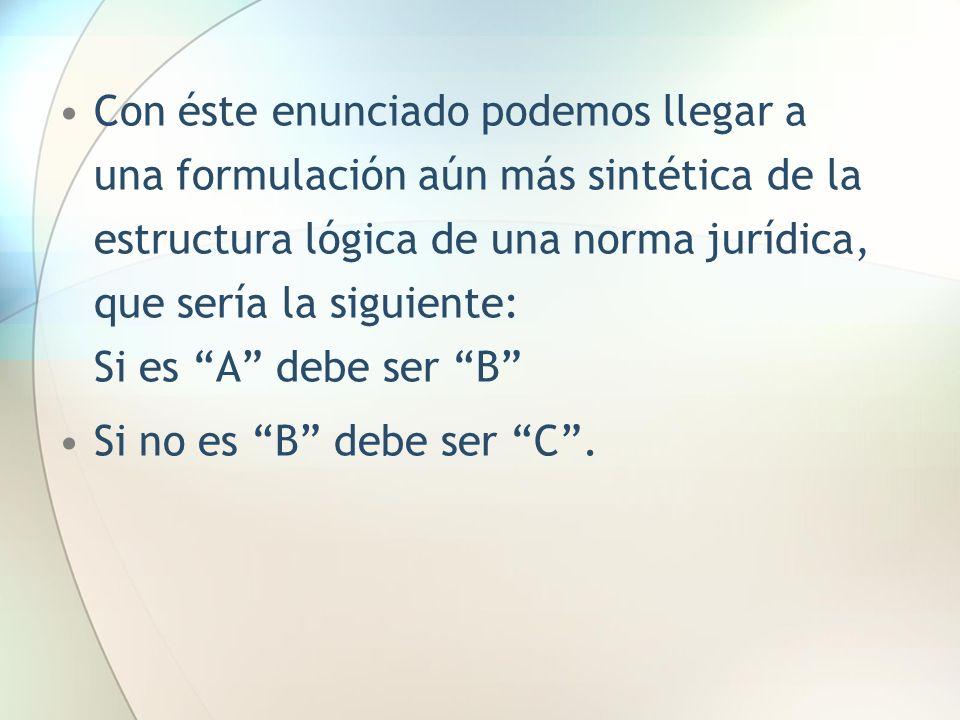 Con éste enunciado podemos llegar a una formulación aún más sintética de la estructura lógica de una norma jurídica, que sería la siguiente: Si es A debe ser B