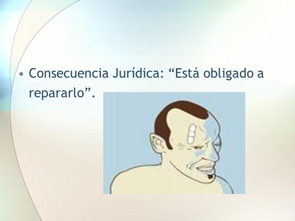 Consecuencia Jurídica: Está obligado a repararlo .
