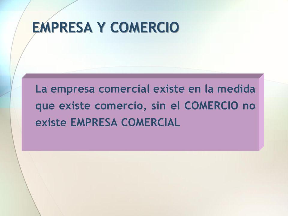 EMPRESA Y COMERCIO La empresa comercial existe en la medida que existe comercio, sin el COMERCIO no existe EMPRESA COMERCIAL.
