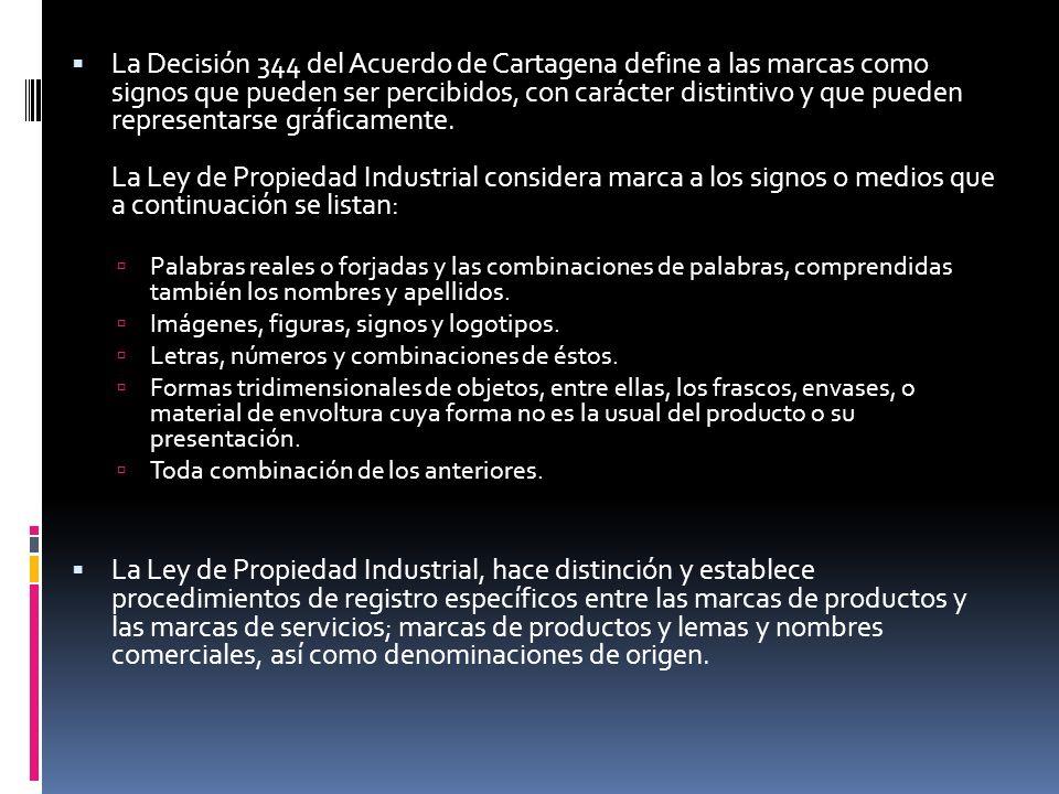 La Decisión 344 del Acuerdo de Cartagena define a las marcas como signos que pueden ser percibidos, con carácter distintivo y que pueden representarse gráficamente. La Ley de Propiedad Industrial considera marca a los signos o medios que a continuación se listan: