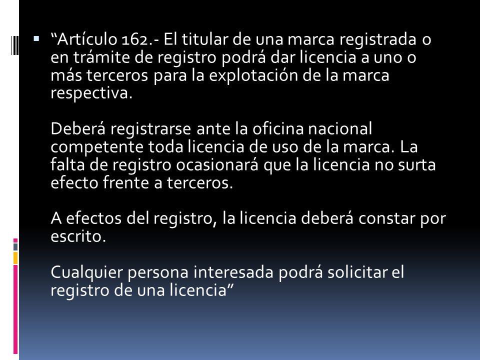 Artículo 162.- El titular de una marca registrada o en trámite de registro podrá dar licencia a uno o más terceros para la explotación de la marca respectiva.