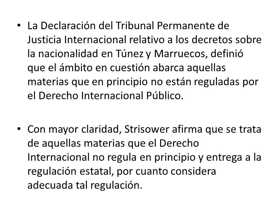 La Declaración del Tribunal Permanente de Justicia Internacional relativo a los decretos sobre la nacionalidad en Túnez y Marruecos, definió que el ámbito en cuestión abarca aquellas materias que en principio no están reguladas por el Derecho Internacional Público.