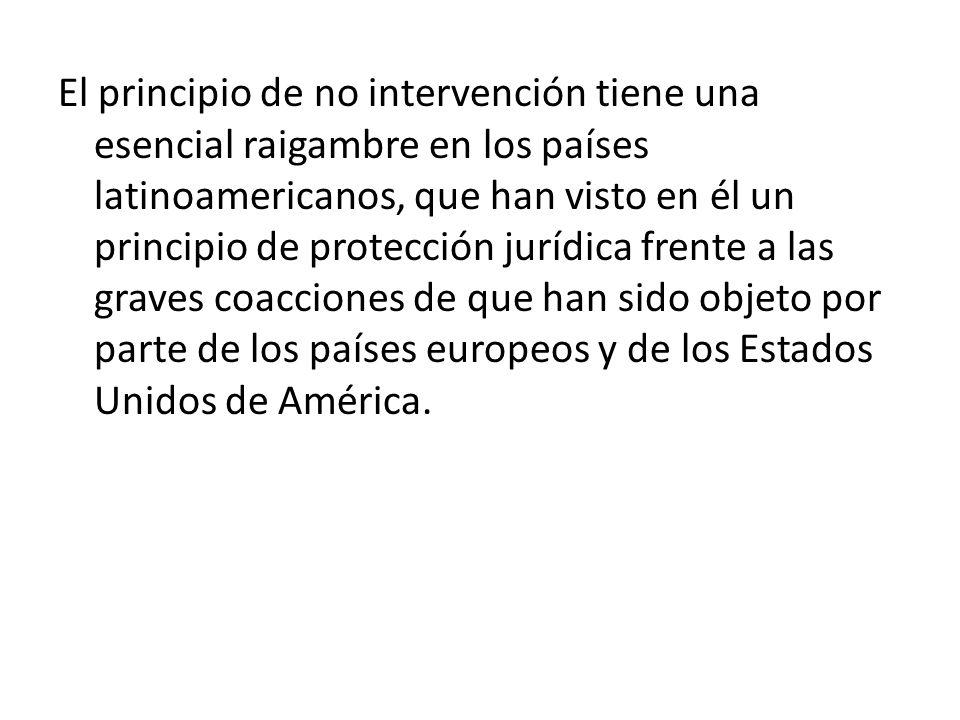 El principio de no intervención tiene una esencial raigambre en los países latinoamericanos, que han visto en él un principio de protección jurídica frente a las graves coacciones de que han sido objeto por parte de los países europeos y de los Estados Unidos de América.