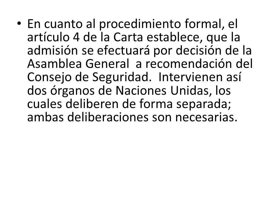 En cuanto al procedimiento formal, el artículo 4 de la Carta establece, que la admisión se efectuará por decisión de la Asamblea General a recomendación del Consejo de Seguridad. Intervienen así dos órganos de Naciones Unidas, los cuales deliberen de forma separada; ambas deliberaciones son necesarias.