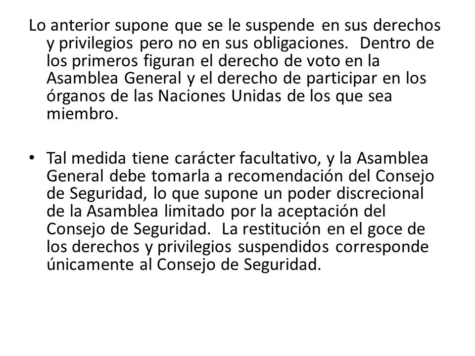 Lo anterior supone que se le suspende en sus derechos y privilegios pero no en sus obligaciones. Dentro de los primeros figuran el derecho de voto en la Asamblea General y el derecho de participar en los órganos de las Naciones Unidas de los que sea miembro.