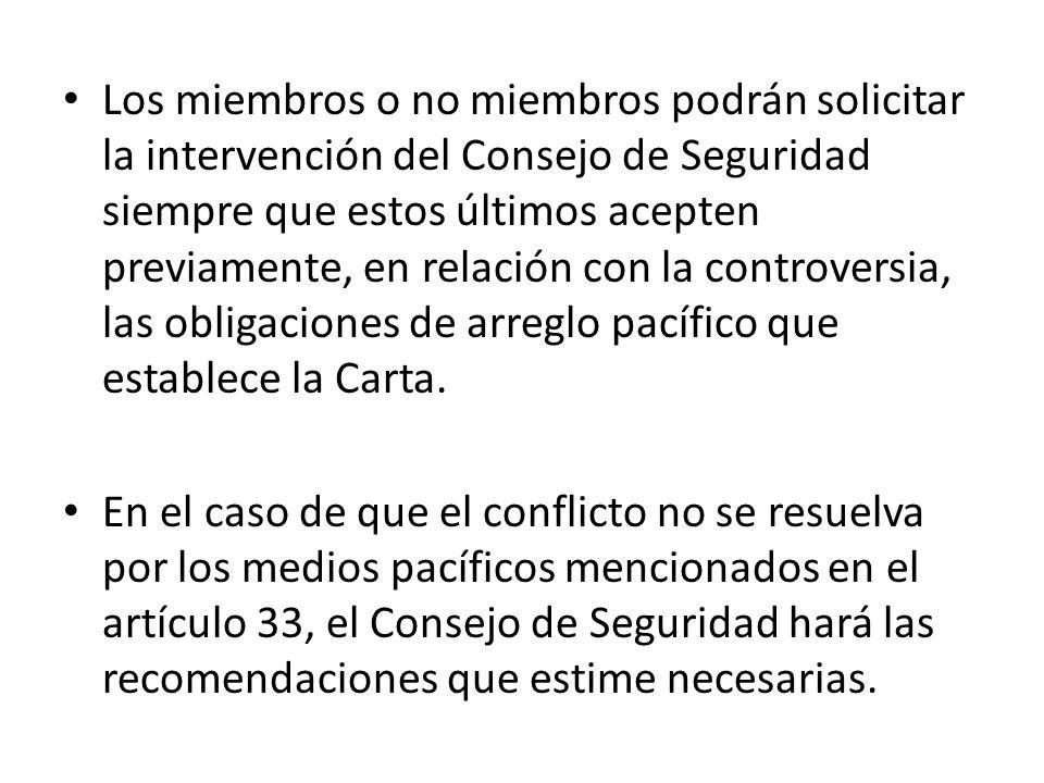 Los miembros o no miembros podrán solicitar la intervención del Consejo de Seguridad siempre que estos últimos acepten previamente, en relación con la controversia, las obligaciones de arreglo pacífico que establece la Carta.