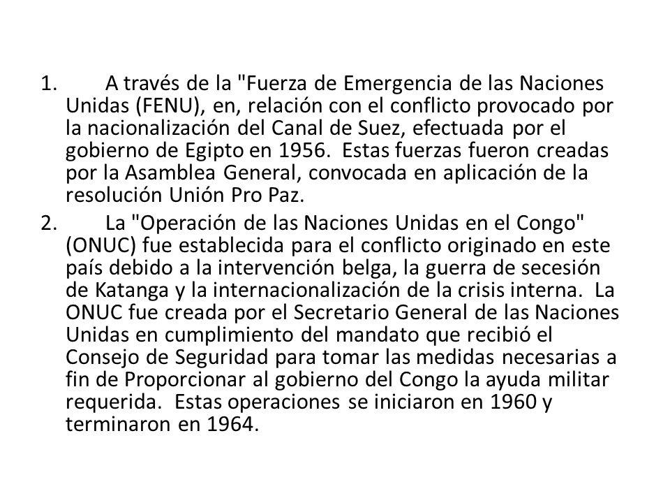 1. A través de la Fuerza de Emergencia de las Naciones Unidas (FENU), en, relación con el conflicto provocado por la nacionalización del Canal de Suez, efectuada por el gobierno de Egipto en 1956. Estas fuerzas fueron creadas por la Asamblea General, convocada en aplicación de la resolución Unión Pro Paz.