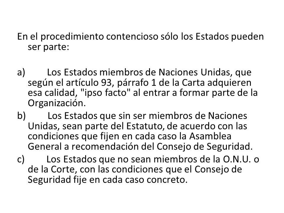 En el procedimiento contencioso sólo los Estados pueden ser parte: a) Los Estados miembros de Naciones Unidas, que según el artículo 93, párrafo 1 de la Carta adquieren esa calidad, ipso facto al entrar a formar parte de la Organización.