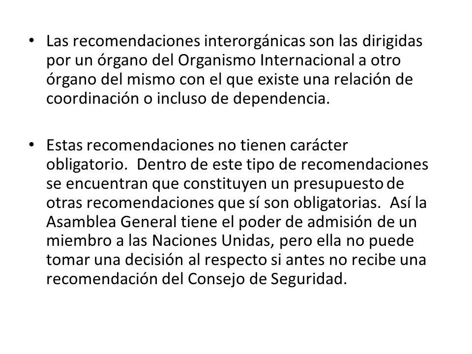 Las recomendaciones interorgánicas son las dirigidas por un órgano del Organismo Internacional a otro órgano del mismo con el que existe una relación de coordinación o incluso de dependencia.