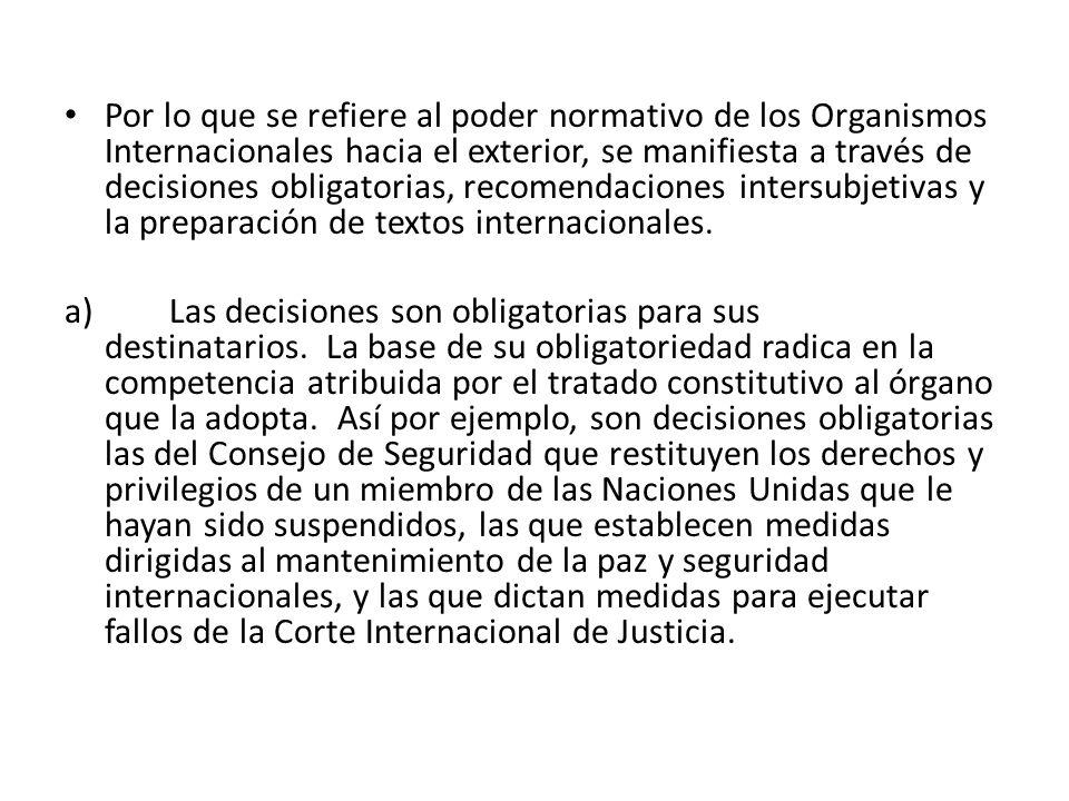 Por lo que se refiere al poder normativo de los Organismos Internacionales hacia el exterior, se manifiesta a través de decisiones obligatorias, recomendaciones intersubjetivas y la preparación de textos internacionales.