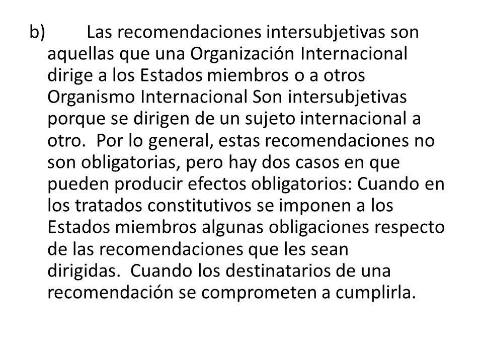 b) Las recomendaciones intersubjetivas son aquellas que una Organización Internacional dirige a los Estados miembros o a otros Organismo Internacional Son intersubjetivas porque se dirigen de un sujeto internacional a otro. Por lo general, estas recomendaciones no son obligatorias, pero hay dos casos en que pueden producir efectos obligatorios: Cuando en los tratados constitutivos se imponen a los Estados miembros algunas obligaciones respecto de las recomendaciones que les sean dirigidas. Cuando los destinatarios de una recomendación se comprometen a cumplirla.