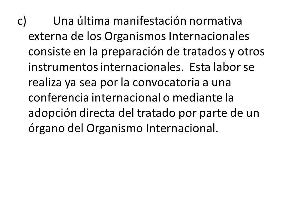 c) Una última manifestación normativa externa de los Organismos Internacionales consiste en la preparación de tratados y otros instrumentos internacionales. Esta labor se realiza ya sea por la convocatoria a una conferencia internacional o mediante la adopción directa del tratado por parte de un órgano del Organismo Internacional.