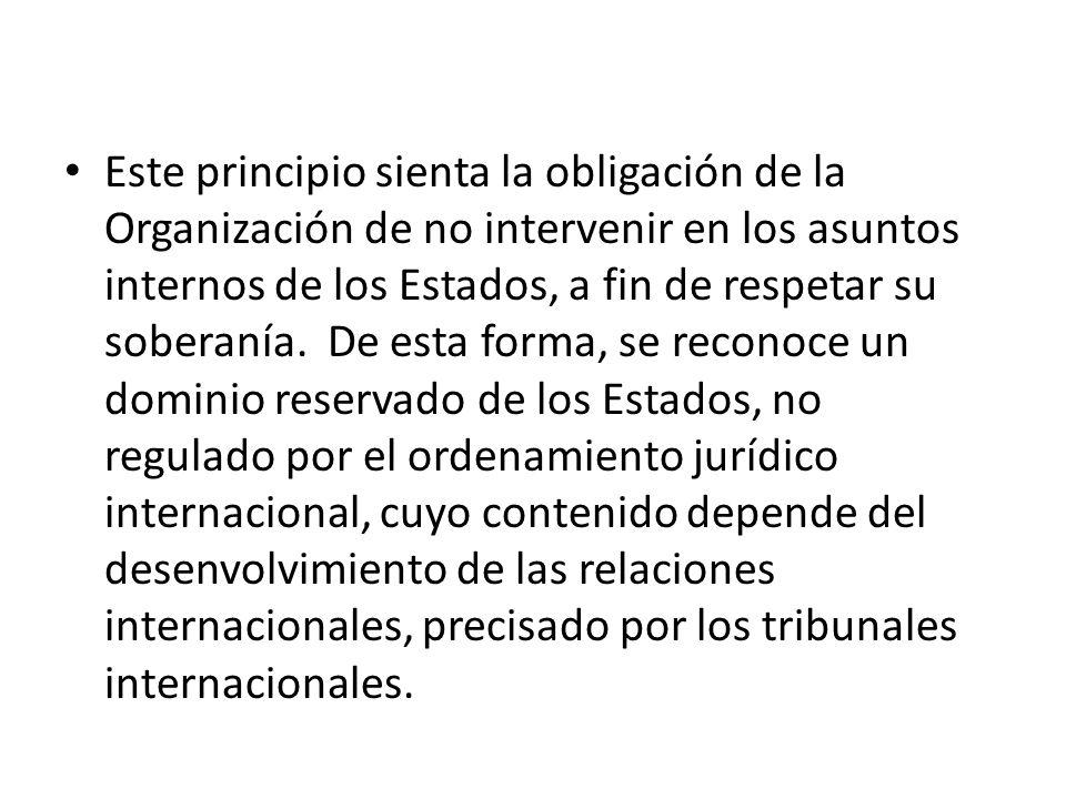 Este principio sienta la obligación de la Organización de no intervenir en los asuntos internos de los Estados, a fin de respetar su soberanía. De esta forma, se reconoce un dominio reservado de los Estados, no regulado por el ordenamiento jurídico internacional, cuyo contenido depende del desenvolvimiento de las relaciones internacionales, precisado por los tribunales internacionales.