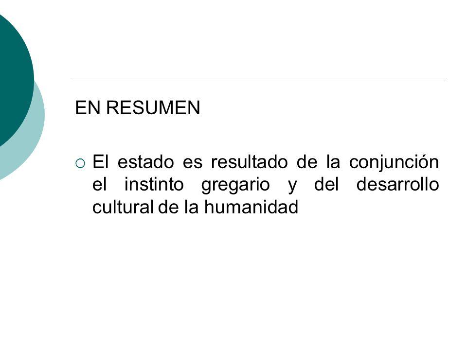EN RESUMEN El estado es resultado de la conjunción el instinto gregario y del desarrollo cultural de la humanidad.