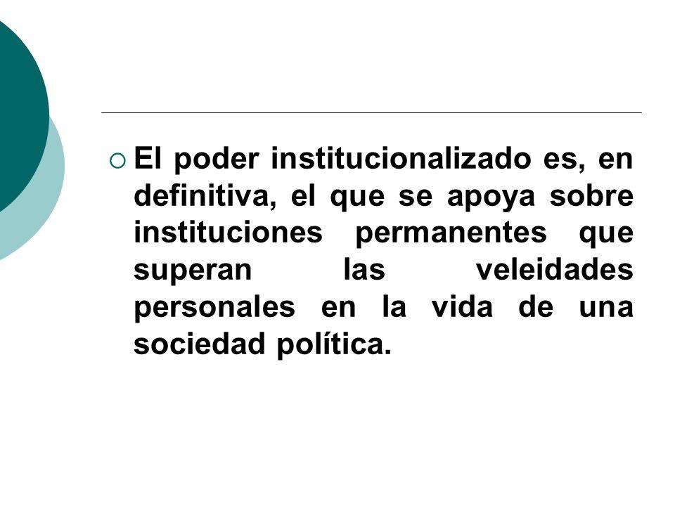 El poder institucionalizado es, en definitiva, el que se apoya sobre instituciones permanentes que superan las veleidades personales en la vida de una sociedad política.
