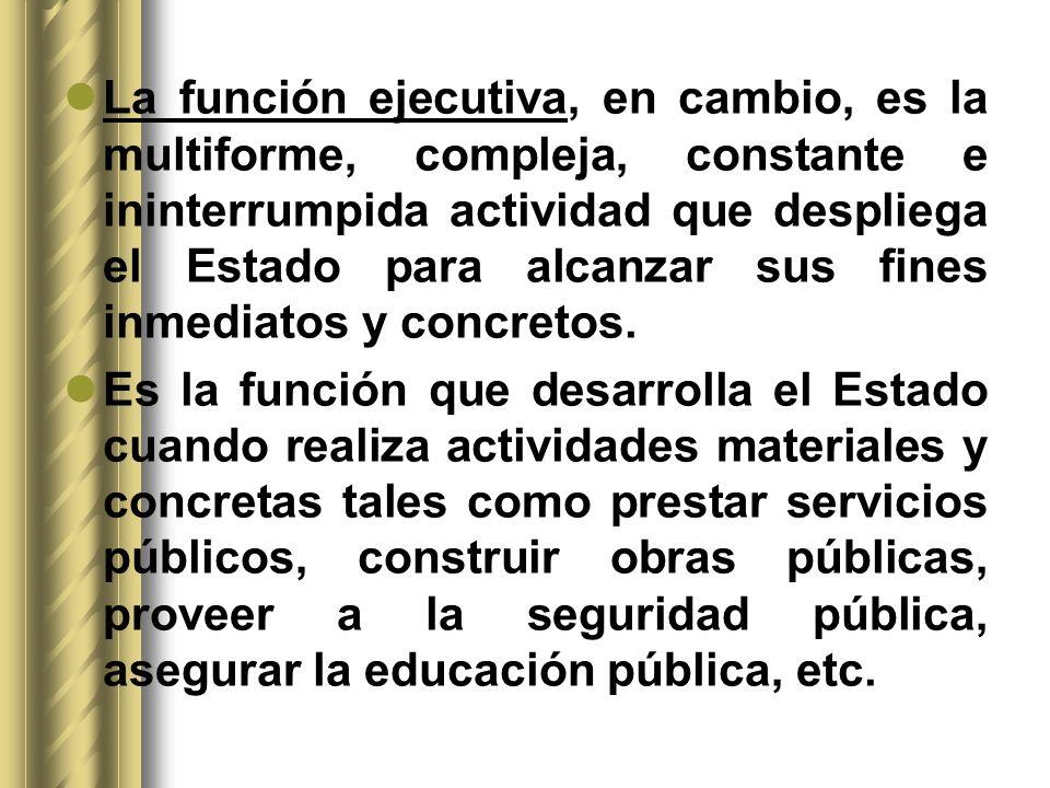 La función ejecutiva, en cambio, es la multiforme, compleja, constante e ininterrumpida actividad que despliega el Estado para alcanzar sus fines inmediatos y concretos.