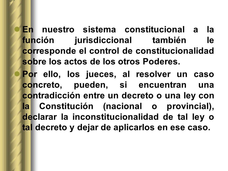 En nuestro sistema constitucional a la función jurisdiccional también le corresponde el control de constitucionalidad sobre los actos de los otros Poderes.