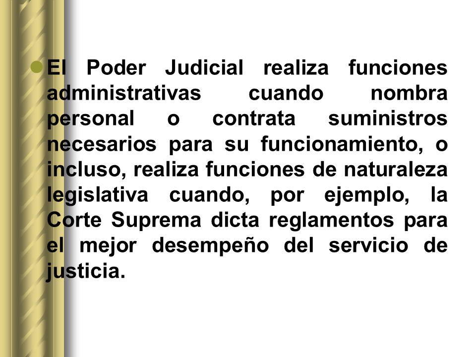 El Poder Judicial realiza funciones administrativas cuando nombra personal o contrata suministros necesarios para su funcionamiento, o incluso, realiza funciones de naturaleza legislativa cuando, por ejemplo, la Corte Suprema dicta reglamentos para el mejor desempeño del servicio de justicia.