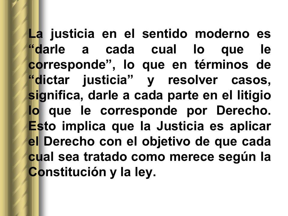 La justicia en el sentido moderno es darle a cada cual lo que le corresponde , lo que en términos de dictar justicia y resolver casos, significa, darle a cada parte en el litigio lo que le corresponde por Derecho.