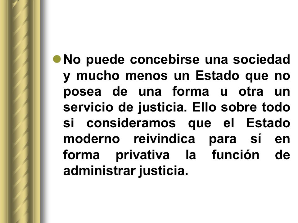 No puede concebirse una sociedad y mucho menos un Estado que no posea de una forma u otra un servicio de justicia.