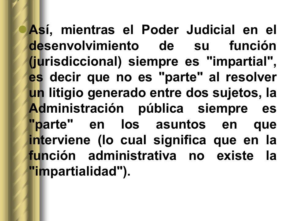 Así, mientras el Poder Judicial en el desenvolvimiento de su función (jurisdiccional) siempre es impartial , es decir que no es parte al resolver un litigio generado entre dos sujetos, la Administración pública siempre es parte en los asuntos en que interviene (lo cual significa que en la función administrativa no existe la impartialidad ).