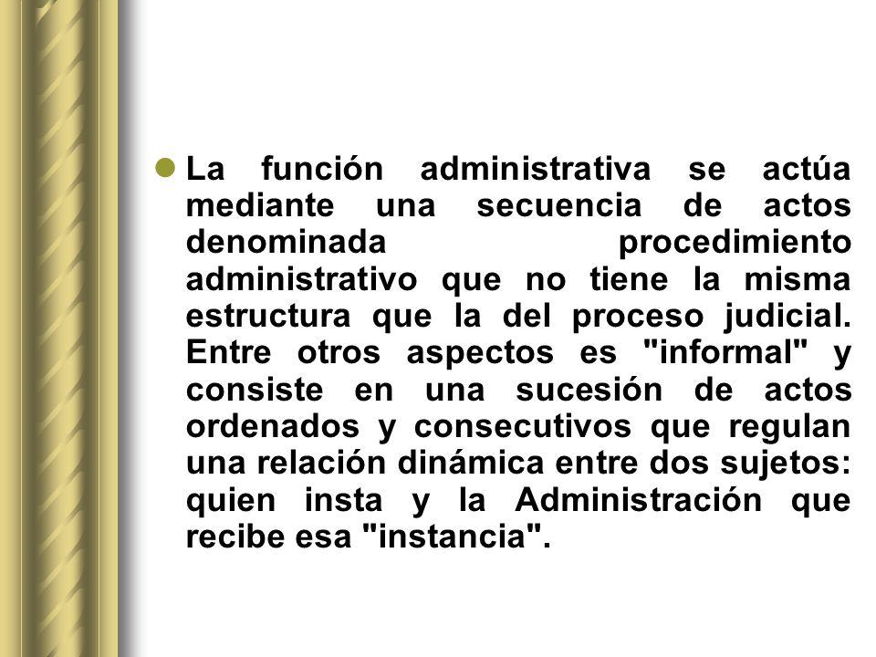 La función administrativa se actúa mediante una secuencia de actos denominada procedimiento administrativo que no tiene la misma estructura que la del proceso judicial.