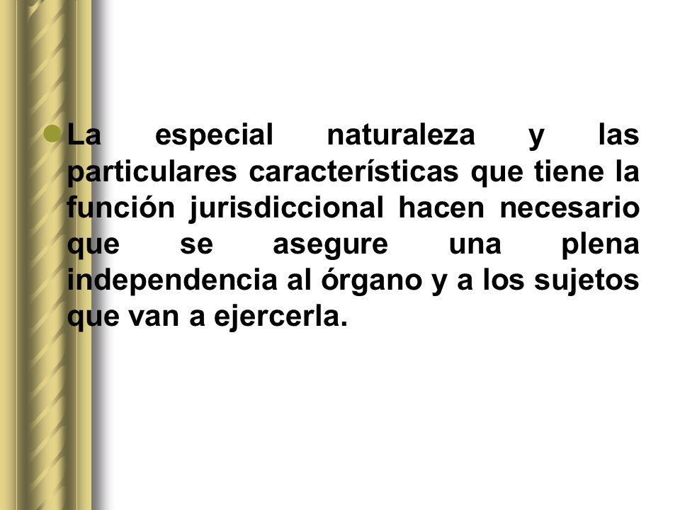La especial naturaleza y las particulares características que tiene la función jurisdiccional hacen necesario que se asegure una plena independencia al órgano y a los sujetos que van a ejercerla.