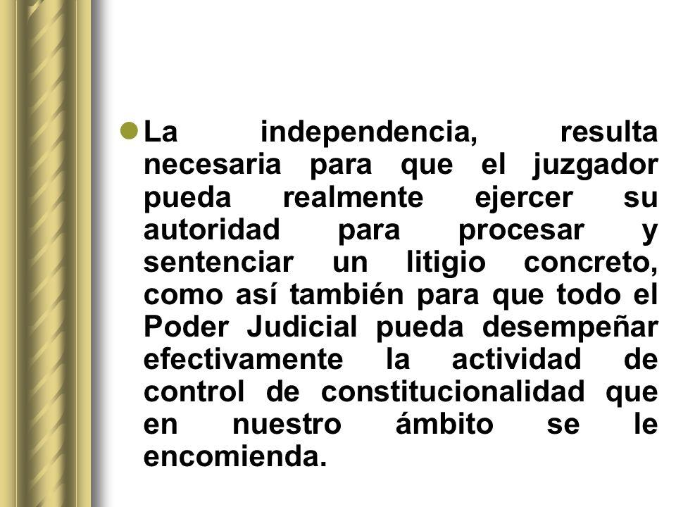 La independencia, resulta necesaria para que el juzgador pueda realmente ejercer su autoridad para procesar y sentenciar un litigio concreto, como así también para que todo el Poder Judicial pueda desempeñar efectivamente la actividad de control de constitucionalidad que en nuestro ámbito se le encomienda.