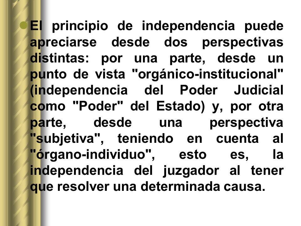 El principio de independencia puede apreciarse desde dos perspectivas distintas: por una parte, desde un punto de vista orgánico-institucional (independencia del Poder Judicial como Poder del Estado) y, por otra parte, desde una perspectiva subjetiva , teniendo en cuenta al órgano-individuo , esto es, la independencia del juzgador al tener que resolver una determinada causa.