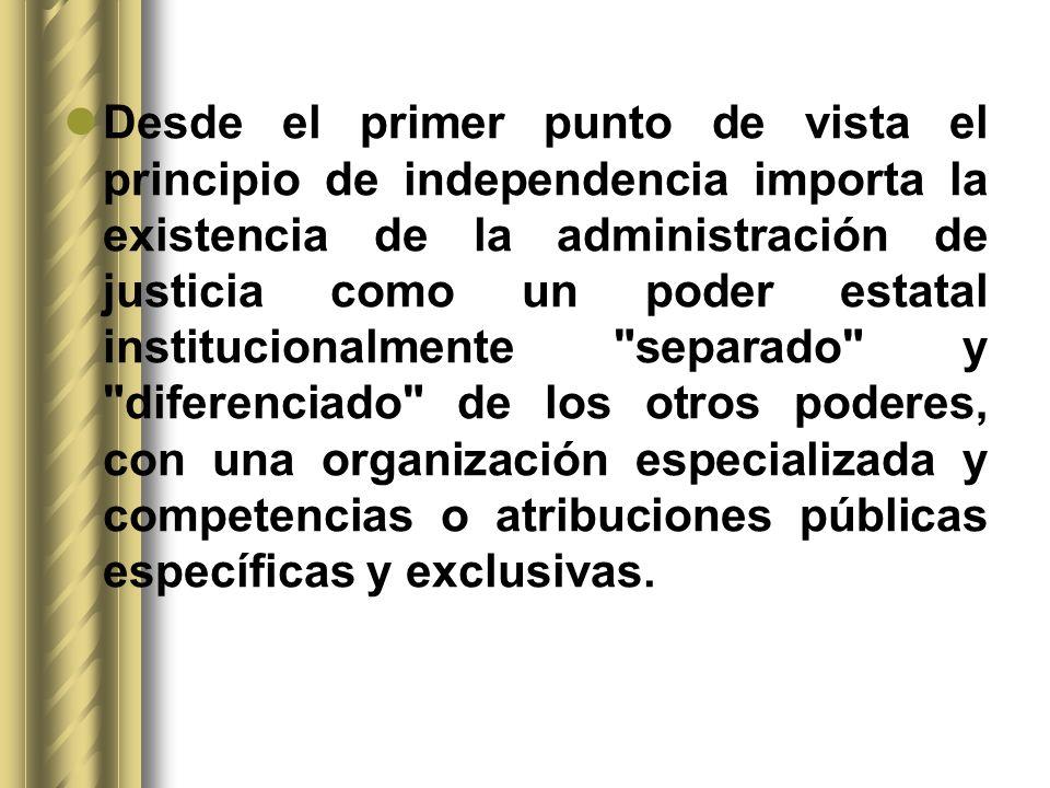 Desde el primer punto de vista el principio de independencia importa la existencia de la administración de justicia como un poder estatal institucionalmente separado y diferenciado de los otros poderes, con una organización especializada y competencias o atribuciones públicas específicas y exclusivas.