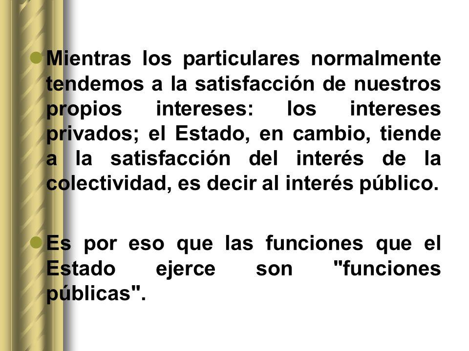 Mientras los particulares normalmente tendemos a la satisfacción de nuestros propios intereses: los intereses privados; el Estado, en cambio, tiende a la satisfacción del interés de la colectividad, es decir al interés público.