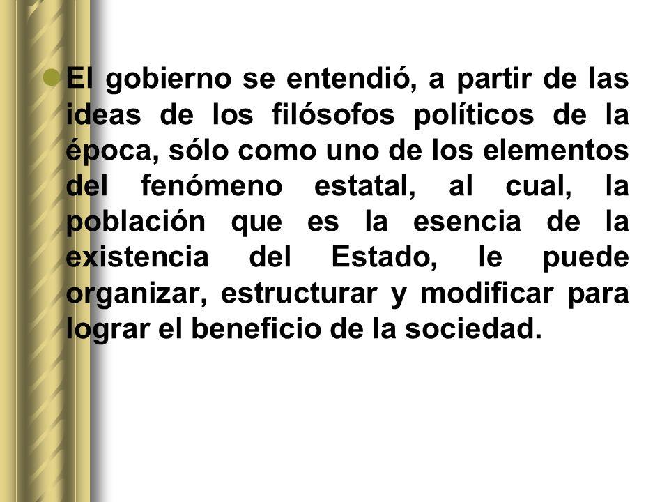 El gobierno se entendió, a partir de las ideas de los filósofos políticos de la época, sólo como uno de los elementos del fenómeno estatal, al cual, la población que es la esencia de la existencia del Estado, le puede organizar, estructurar y modificar para lograr el beneficio de la sociedad.