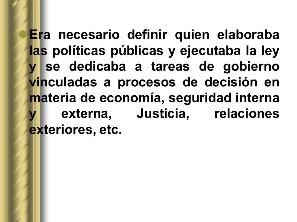 Era necesario definir quien elaboraba las políticas públicas y ejecutaba la ley y se dedicaba a tareas de gobierno vinculadas a procesos de decisión en materia de economía, seguridad interna y externa, Justicia, relaciones exteriores, etc.