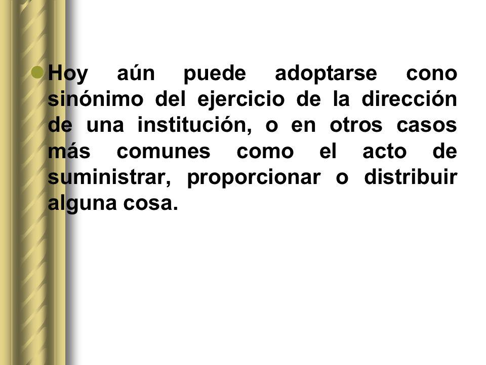 Hoy aún puede adoptarse cono sinónimo del ejercicio de la dirección de una institución, o en otros casos más comunes como el acto de suministrar, proporcionar o distribuir alguna cosa.